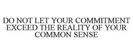 DO NOT LET YOUR COMMITMENT EXCEED THE REALITY OF YOUR COMMON SENSE