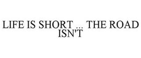 LIFE IS SHORT ... THE ROAD ISN'T