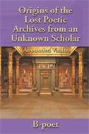 ORIGINS OF THE LOST POETIC ARCHIVES FROM AN UNKNOWN SCHOLAR (ABOUNDED VAULTS) B-POET