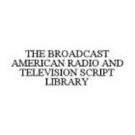 THE BROADCAST AMERICAN RADIO AND TELEVISION SCRIPT LIBRARY