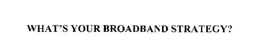 WHAT'S YOUR BROADBAND STRATEGY?