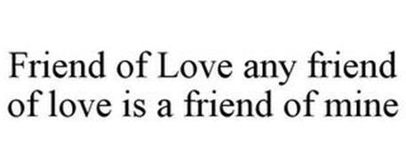 FRIEND OF LOVE ANY FRIEND OF LOVE IS A FRIEND OF MINE