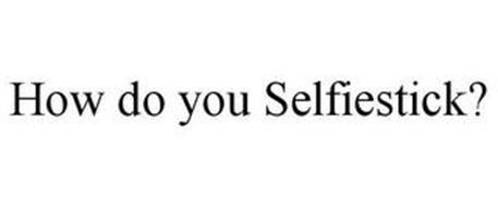 HOW DO YOU SELFIESTICK?