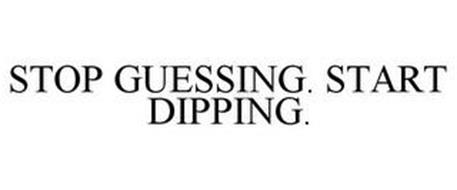 STOP GUESSING. START DIPPING.