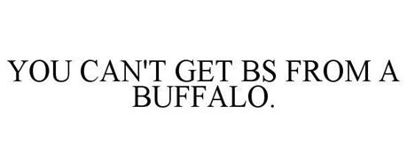 YOU CAN'T GET BS FROM A BUFFALO.