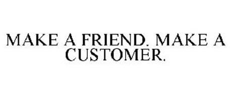 MAKE A FRIEND. MAKE A CUSTOMER.