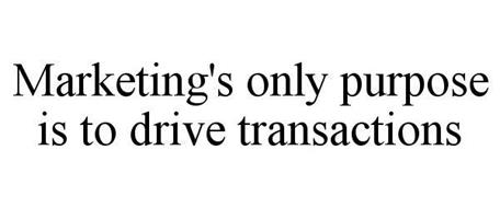 MARKETING'S ONLY PURPOSE IS TO DRIVE TRANSACTIONS