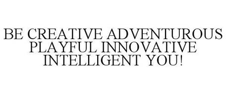 BE CREATIVE ADVENTUROUS PLAYFUL INNOVATIVE INTELLIGENT YOU!