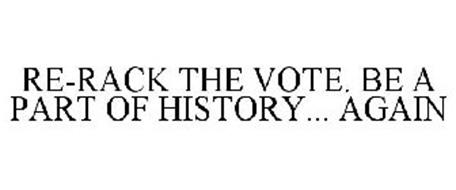 RE-RACK THE VOTE. BE A PART OF HISTORY... AGAIN