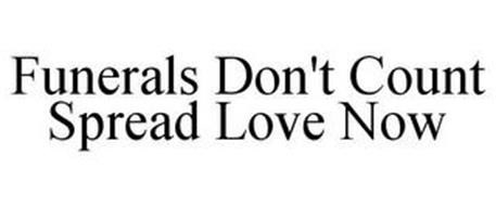 FUNERALS DON'T COUNT SPREAD LOVE NOW