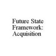 FUTURE STATE FRAMEWORK: ACQUISITION