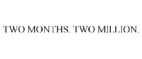 TWO MONTHS. TWO MILLION.