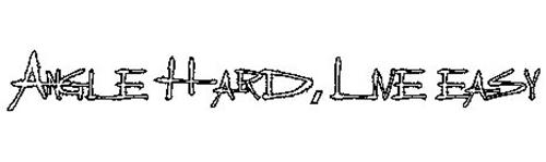 ANGLE HARD, LIVE EASY
