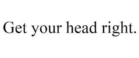 GET YOUR HEAD RIGHT.