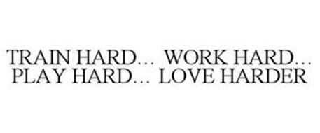 TRAIN HARD... WORK HARD... PLAY HARD...LOVE HARDER