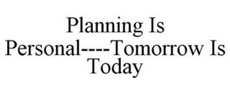 PLANNING IS PERSONAL----TOMORROW IS TODAY