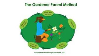 THE GARDENER PARENT METHOD PLANT WITH PURPOSE NURTURE ENRICH THE SOIL PRUNE AS NEEDED MEASURE PROGRESS GARDENER PARENTING CONSULTANTS LLC