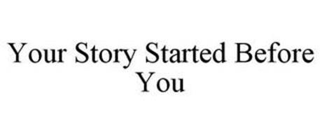 YOUR STORY STARTED BEFORE YOU