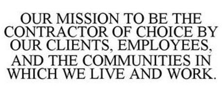OUR MISSION IS TO BE THE CONTRACTOR OF CHOICE BY OUR CLIENTS, EMPLOYEES, AND THE COMMUNITIES IN WHICH WE LIVE AND WORK.
