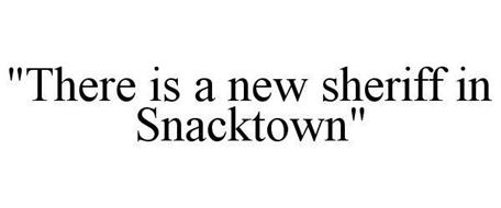 """THERE IS A NEW SHERIFF IN SNACKTOWN"""