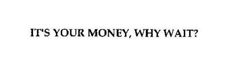 """IT'S YOUR MONEY. WHY WAIT?"""