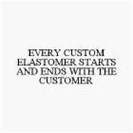 EVERY CUSTOM ELASTOMER STARTS AND ENDS WITH THE CUSTOMER