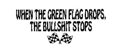 WHEN THE GREEN FLAG DROPS, THE BULLSHIT STOPS