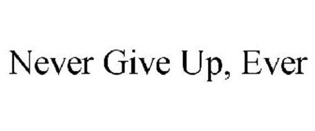 NEVER GIVE UP, EVER