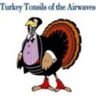 TURKEY TONSILS OF THE AIRWAVES