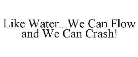 LIKE WATER...WE CAN FLOW AND WE CAN CRASH!