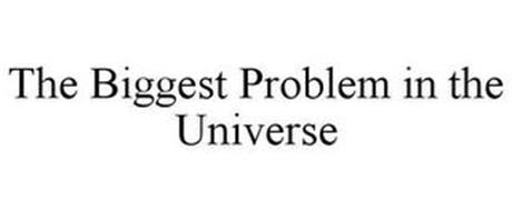 THE BIGGEST PROBLEM IN THE UNIVERSE
