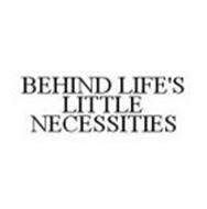 BEHIND LIFE'S LITTLE NECESSITIES