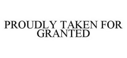 PROUDLY TAKEN FOR GRANTED