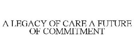 A LEGACY OF CARE A FUTURE OF COMMITMENT