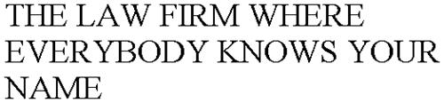 THE LAW FIRM WHERE EVERYBODY KNOWS YOUR NAME