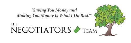 "THE NEGOTIATORS TEAM ""SAVING YOU MONEY AND MAKING YOU MONEY IS WHAT I DO BEST!"""