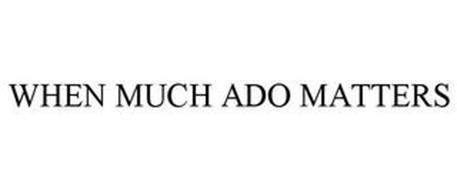 WHEN MUCH ADO MATTERS