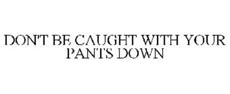 DON'T BE CAUGHT WITH YOUR PANTS DOWN