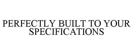 PERFECTLY BUILT TO YOUR SPECIFICATIONS