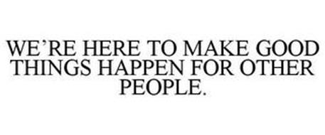 WE'RE HERE TO MAKE GOOD THINGS HAPPEN FOR OTHER PEOPLE.