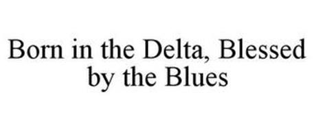 BORN IN THE DELTA, BLESSED BY THE BLUES