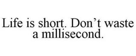 LIFE IS SHORT. DON'T WASTE A MILLISECOND.