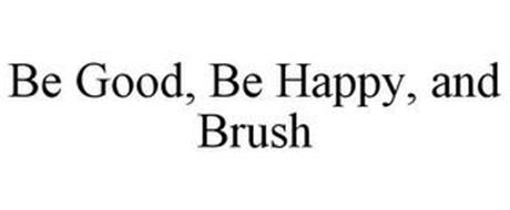 BE GOOD, BE HAPPY, AND BRUSH