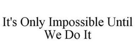 IT'S ONLY IMPOSSIBLE UNTIL WE DO IT