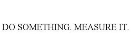 DO SOMETHING. MEASURE IT.