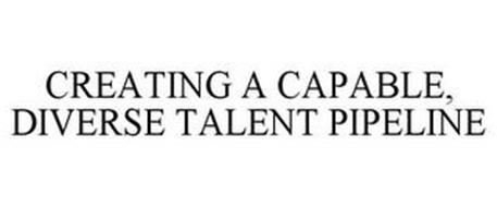 CREATING A CAPABLE, DIVERSE TALENT PIPELINE