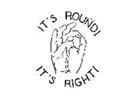 IT'S ROUND! IT'S RIGHT!
