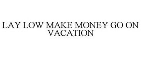 LAY LOW MAKE MONEY GO ON VACATION