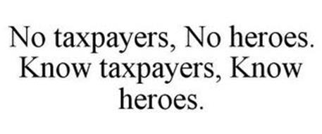 NO TAXPAYERS, NO HEROES. KNOW TAXPAYERS, KNOW HEROES.