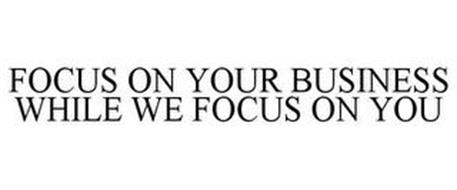 FOCUS ON YOUR BUSINESS WHILE WE FOCUS ON YOU